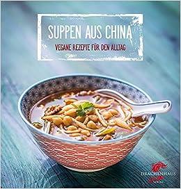 Suppen aus China: Vegane Rezepte für den Alltag Chinas Küche: Amazon ...