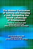 img - for The Hidden Curriculum of Getting and Keeping a Job: Navigating the Social Landscape of Employment A Guide for Individuals With Autism Spectrum and Other Social-Cognitive Challenges book / textbook / text book