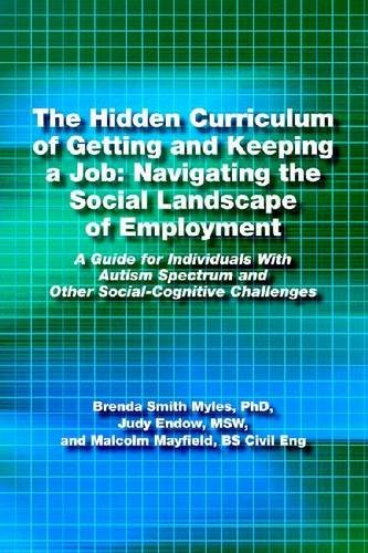 The Hidden Curriculum of Getting and Keeping a Job: Navigating the Social Landscape of Employment A Guide for Individuals With Autism Spectrum and Other Social-Cognitive Challenges