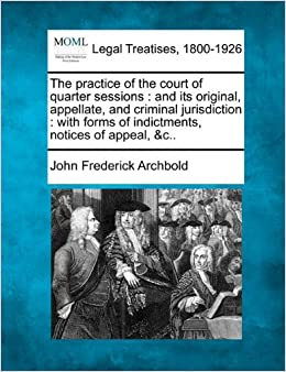 Book The practice of the court of quarter sessions: and its original, appellate, and criminal jurisdiction : with forms of indictments, notices of appeal, andc..