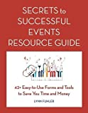 Secrets to Successful Events Resource Guide: 42+ Easy-To-Use Forms and Tools to Save You Time and Money