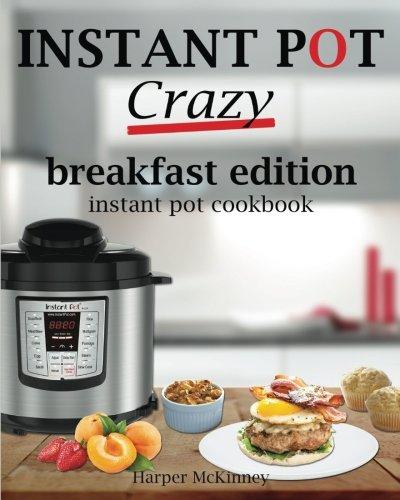 Instant Pot Crazy: Breakfast Edition Instant Pot Cookbook by Harper McKinney