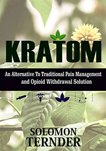 KRATOM: How to use kratom as an alternative to traditional pain management and opioid withdrawal solution