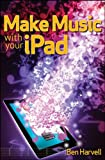 Make Music with Your iPad, Ben Harvell, 1118145585