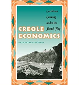 [(Creole Economics: Caribbean Cunning Under the French Flag )] [Author: Katherine E. Browne] [Jan-2005]