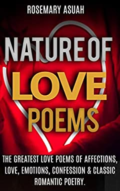 Nature Of Love Poems: The Greatest Love Poems Of Affections, Love, Emotions, Confession & Classic Romantic Poetry.