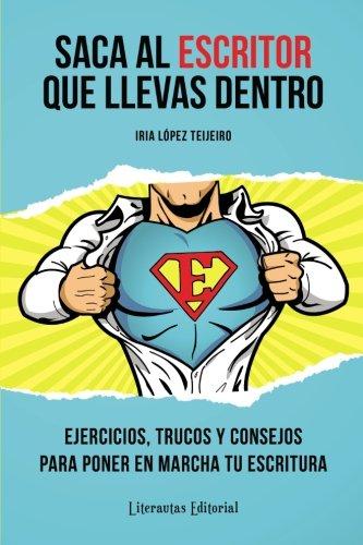 Saca al ESCRITOR que llevas dentro: Ejercicios, trucos y consejos para poner en marcha tu escritura (Spanish Edition) [Iria Lopez Teijeiro] (Tapa Blanda)