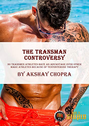 The Transman Controversy: Do Transman Athletes have an Advantage over other Make Athletes Because of Testosterone Therapy (WE R STUPID Book 23)