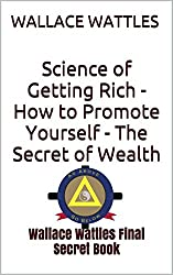 Science of Getting Rich  -  How to Promote Yourself - The Secret of Wealth: Wallace Wattles Final Secret Book