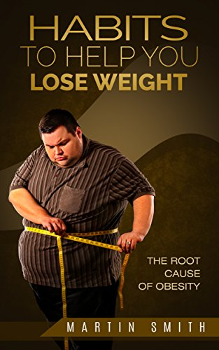 Habits to help you lose weight : The root cause of obesity by [Smith, Martin]