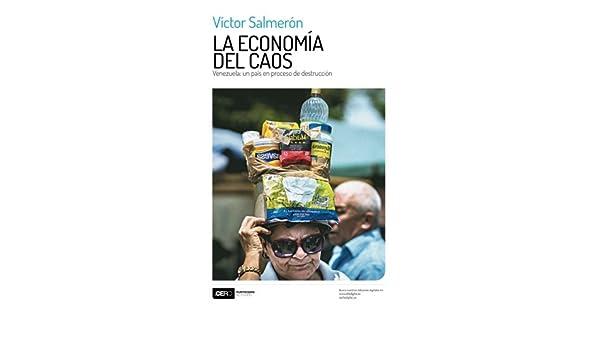 La economía del caos: Venezuela: un país en proceso de destrucción (Spanish Edition): Víctor Salmerón, Luis Vicente León, Luis Pedro España, ...