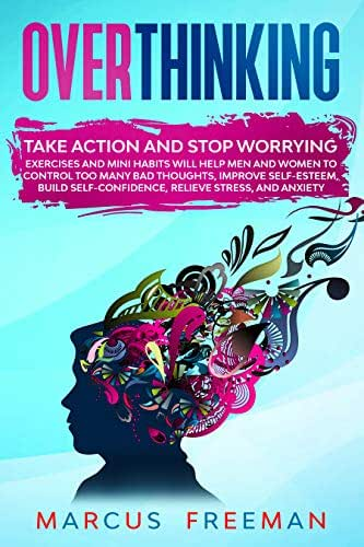 OVERTHINKING: Take Action and Stop Worrying. Exercises and Mini Habits Will Help Men and Women to Control Too Many Bad Thoughts, Improve Self-Esteem, Build ... Relieve Stress, and Anxiety