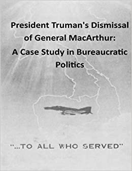 Book President Truman's Dismissal of General MacArthur: A Case Study in Bureaucratic Politics