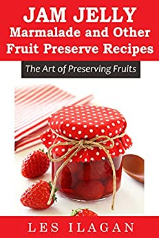 Jam, Jelly, Marmalade, and other Fruit Preserve Recipes: The Art of Preserving Fruits by [Ilagan, Les, Content Arcade Publishing]
