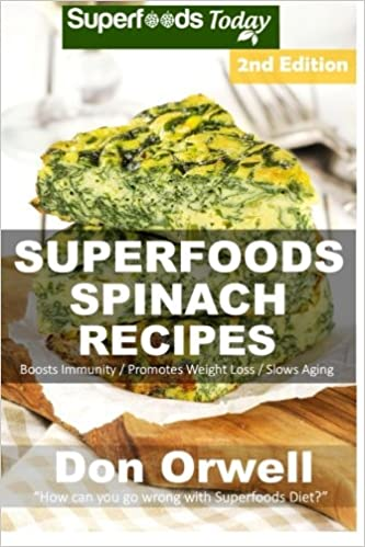 Superfoods Spinach Recipes: Over 60 Quick & Easy Gluten Free