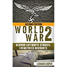 World War 2: German Luftwaffe Stories: Eyewitness Accounts (German War, WW2, Air Force, Hitler, DDay, Battle of Britain)