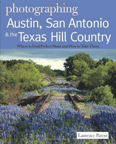 Photographing Austin, San Antonio and the Texas Hill Country: Where to Find Perfect Shots and How to Take Them (The Photographer's Guide)