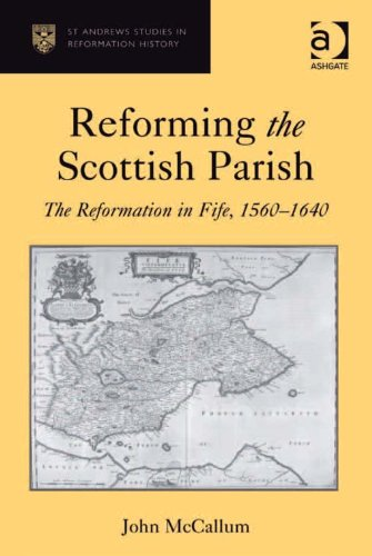 Reforming the Scottish Parish: The Reformation in Fife, 1560-1640 (St Andrews Studies in Reformation History) Pdf