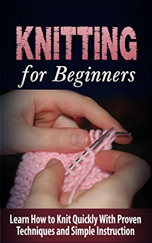 Knitting: Knitting for Beginners: Learn How to Knit Quickly With Proven Techniques and Simple Instruction: Knitting for Beginners: Knitting for Beginners ... and Home, Craft and Hobby Reference)
