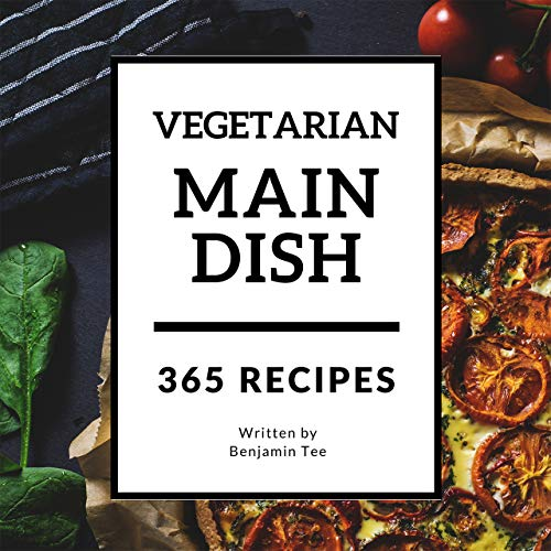Vegetarian Main Dishes 365: Enjoy 365 Days with Amazing Vegetarian Main Dishes Recipes in Your Own Vegetarian Main Dishes Cookbook! (Cheap Vegetarian Cookbook, Southern Vegetarian Cookbook [Book 1] by Benjamin Tee