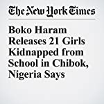 Boko Haram Releases 21 Girls Kidnapped from School in Chibok, Nigeria Says | Chris Stein,Dionne Searcey
