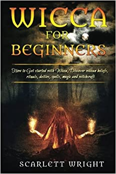 Book Wicca For Beginners: How To Get Started With Wicca, Discover Wiccan Beliefs, Rituals, Deities, Spells, Magic And Witchcraft