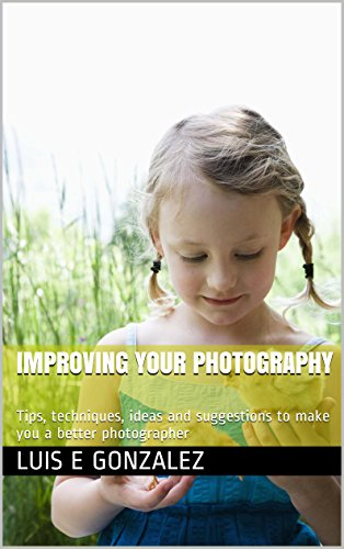 Improving Your Photography: Tips, techniques, ideas and suggestions to make you a better photographer