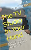 The TV Studio In Your Hand: How to Shoot, Edit & Deliver the Easy Way on Your iPhone