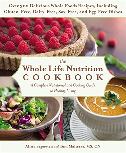 The Whole Life Nutrition Cookbook: Over 300 Delicious Whole Foods Recipes, Including Gluten-Free, Dairy-Free, Soy-Free, and Egg-Free Dishes by Tom Malterre, Alissa Segersten