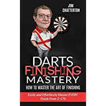 Darts Finishing Mastery: How to Master the Art of Finishing: Easily and Effortlessly master EVERY finish from 2-170