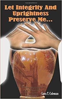 Let Integrity And Uprightness Preserve Me... by Lora T. Coleman (2006-04-26)