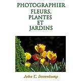 PHOTOGRAPHIER FLEURS, PLANTES ET JARDINS: Le guide ultime (Edition Français) (GUIDES POPULAIRE POUR LA PHOTOGRAPHIE GRAND t. 5) (French Edition)