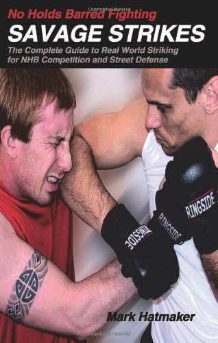 No Holds Barred Fighting: Savage Strikes: The Complete Guide to Real World Striking for NHB Competition and Street Defense (No Holds Barred Fighting series)