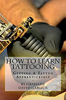 How To Learn Tattooing: Getting A Tattoo Apprenticeship by [Garlick, Grahame]