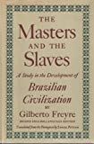 The Masters and the Slaves : A Study in the Development of Brazilian Civilization, Freyre, Gilberto, 0394435613