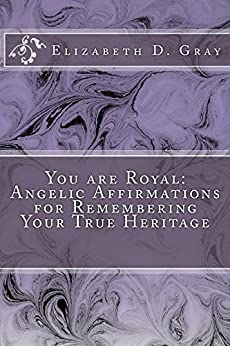 You are Royal: Angelic Affirmations for Remembering Your True Heritage by [Gray, Elizabeth D]