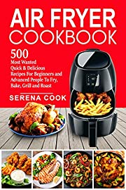 Air Fryer Cookbook: 500 Most Wanted Quick & Delicious Recipes for Beginners and Advanced People | Fry, Bake, Grill and Roast with Your Air Fryer - Easy To Cook #2020