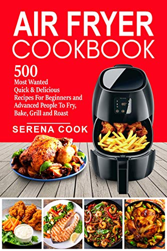 Air Fryer Cookbook: 500 Most Wanted Quick & Delicious Recipes for Beginners and Advanced People | Fry, Bake, Grill and Roast with Your Air Fryer - Easy To Cook #2020 by [Cook, Serena]