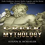 Greek Mythology: Gods, Goddesses, Ancient Myths, Legends, and the Stories That Changed Western Civilization | Susan B. Koehler