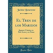 El Tren de los Maridos: Juguete Cómico en Dos Actos y en Prosa (Classic Reprint) (Spanish Edition)