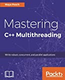 Mastering C++ Multithreading: Write robust, concurrent, and parallel applications