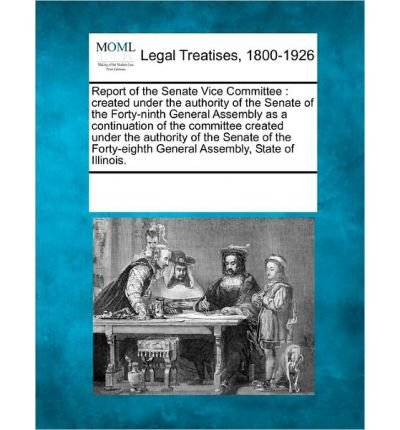 Download Report of the Senate Vice Committee: Created Under the Authority of the Senate of the Forty-Ninth General Assembly as a Continuation of the Committee Created Under the Authority of the Senate of the Forty-Eighth General Assembly, State of Illinois. (Paperback) - Common PDF