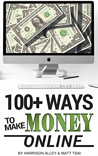 100 Ways to Make Money Online: How to Make Money from Home and Start Achieving Financial Freedom Today by [Tsai, Matt, Alley, Harrison]