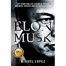 Elon Musk: Life Story and Life Lesson of Future, Business, Success and Entrepreneurship (Elon Musk, Ashlee Vance, Tesla, Entrepreneurship, SpaceX,Bill Gates, Mark Cuban)