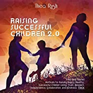 Raising Successful Children 2.0: Tried-and-Tested Methods for Raising Happy, Healthy, Successful Children Usin