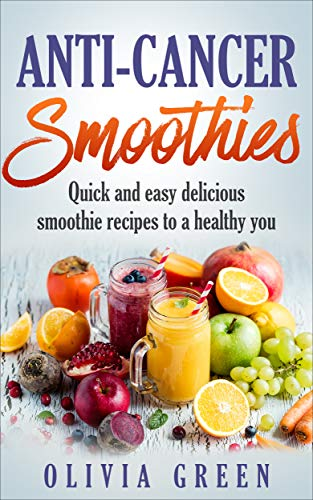 Anti Cancer Smoothies: Quick and easy delicious smoothie recipes to a healthy you