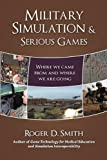 Military Simulation and Serious Games, Roger Dean Smith, 0982304064