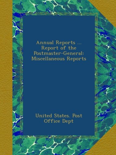 Read Online Annual Reports ... Report of the Postmaster-General: Miscellaneous Reports PDF