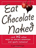 Eat Chocolate Naked: And 142 Ways Other Ways to Attract Attention and Spark Romance!