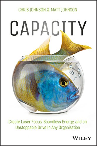 Capacity: Create Laser Focus, Boundless Energy, and an Unstoppable Drive In Any Organization (Capacity Drive)